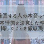 本帰国する人の本音って?日本帰国を決意した理由・後悔したことを徹底調査