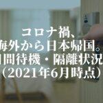 コロナ禍、海外から日本帰国。14日間の待機や隔離の状況は?(2021年6月時点)