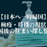 【日本へ一時帰国】検疫・待機の現状と、帰国後の住まい探し情報