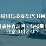日本帰国に必要なPCR検査。出国前検査証明・待機期間の注意事項とは?